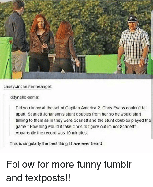 """scarlette: cassywinchestertheangel  kittyneko-sama  Did you know at the set of Capitan America 2. Chris Evans couldn't tel  apart Scarlett Johanson's stunt doubles from her so he would start  talking to them as in they were Scarlett and the stunt doubles played the  game .. How long would it take Chris to figure out im not Scarlett"""" .  Apparently the record was 10 minutes  This is singularly the best thing I have ever heard Follow for more funny tumblr and textposts!!"""