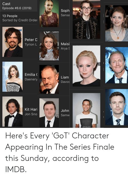 Imdb, Sunday, and According: Cast  Episode #8.6 (2019)  Soph  Sansa  13 People  Sorted by Credit Order  AX  Peter D  Tyrion LA  Maisi  NArya  Emilia (  Daenery  Liam  Davos  Kit Hari  Jon Sno  John  Samw Here's Every 'GoT' Character Appearing In The Series Finale this Sunday, according to IMDB.