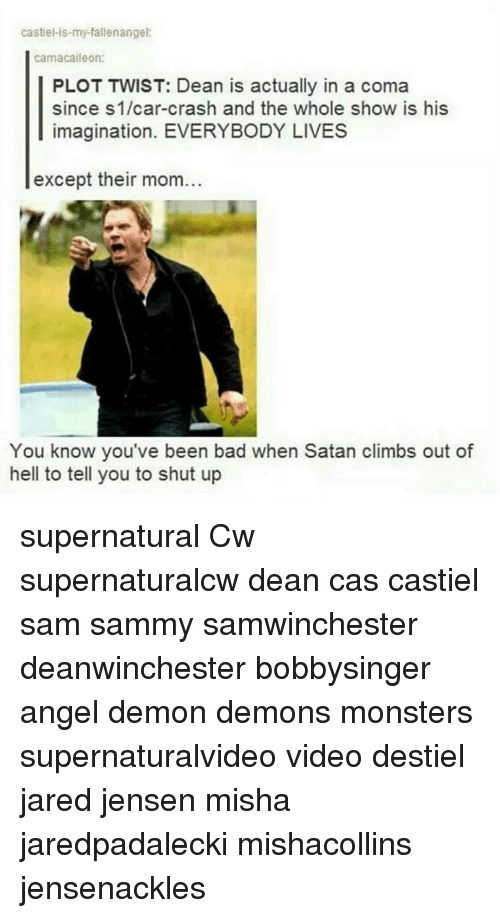 Car Crashing: castiel-is-my-fallenangei:  camacaileon:  PLOT TWIST: Dean is actually in a coma  since S1/car-crash and the whole show is his  imagination. EVERYBODY LIVES  except their mom  You know you've been bad when Satan climbs out of  hell to tell you to shut up supernatural Cw supernaturalcw dean cas castiel sam sammy samwinchester deanwinchester bobbysinger angel demon demons monsters supernaturalvideo video destiel jared jensen misha jaredpadalecki mishacollins jensenackles