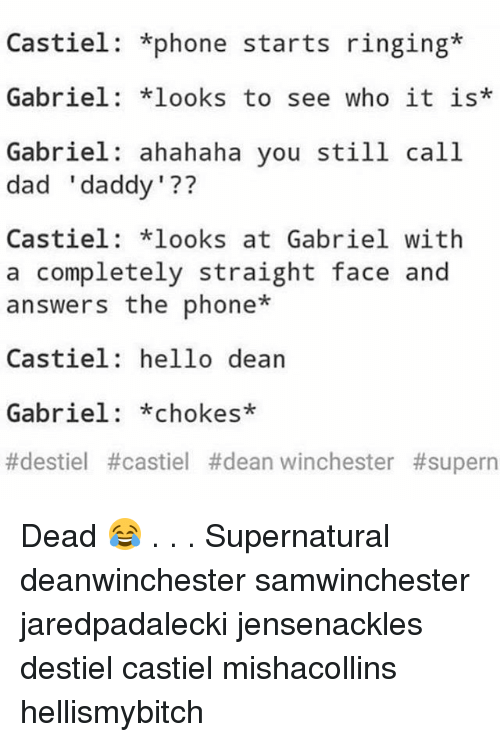Straight Faces: Castiel: +phone starts ringing  Gabriel: looks to see who it is*  Gabriel: ahahaha you still call  dad 'daddy'??  Castiel: looks at Gabriel with  a completely straight face and  answers the phone*  Castiel: hello dean  1 77  Gabriel: *chokes*  #destiel #castel #dean winchester Dead 😂 . . . Supernatural deanwinchester samwinchester jaredpadalecki jensenackles destiel castiel mishacollins hellismybitch