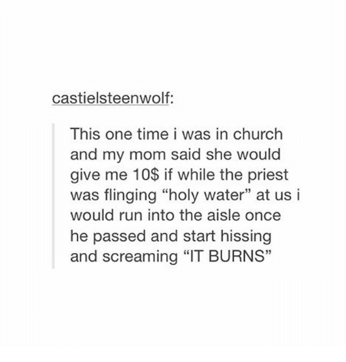 """Church, Run, and Tumblr: castielsteenwolf:  This one time i was in church  and my mom said she would  give me 10$ if while the priest  was flinging """"holy water"""" at us i  would run into the aisle once  he passed and start hissing  and screaming """"IT BURNS"""""""