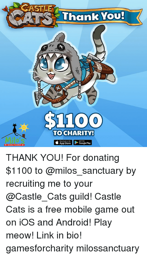 guild: CASTLE  A Thank You!  $1100  TOCHARITY!  Downlead on she  App Store  > Google Play  SANCTUARY THANK YOU! For donating $1100 to @milos_sanctuary by recruiting me to your @Castle_Cats guild! Castle Cats is a free mobile game out on iOS and Android! Play meow! Link in bio! gamesforcharity milossanctuary
