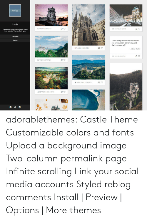 Themes: CASTLE  Castle  eretre  SEP 4 2016 28 NOTES  SEP 4 2016 12 NOTES  A responsive multi-column Tumblr theme  from Adorable Themes. Get it here.  Changelog  Options  There is only one corner of the unierse  you can be certain of improving, and  thar's your oun self.  SEP 4 2016 20 NOTES  -Aldous Huxley  SEP 4 2016 1 8 NOTES  SEP 4 2016 9 NOTES  & SEP 4 2016 | 117 NOTES  & SEP 4 20161 366 NOTES adorablethemes: Castle Theme Customizable colors and fonts Upload a background image Two-column permalink page Infinite scrolling Link your social media accounts Styled reblog comments Install | Preview | Options | More themes