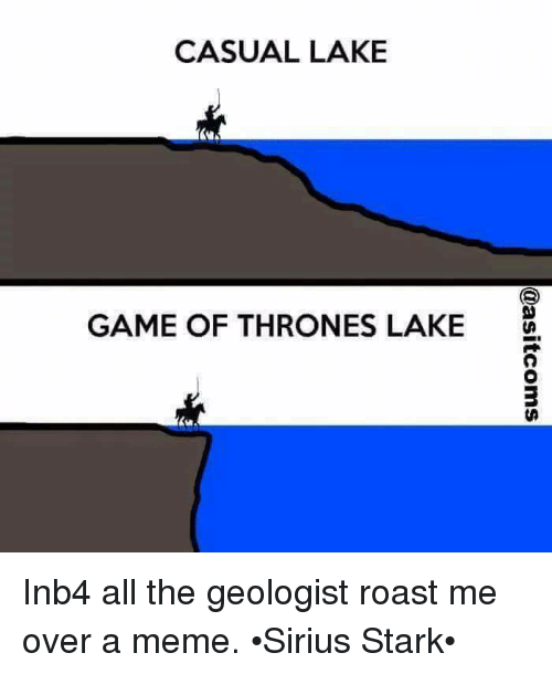 Roastes: CASUAL LAKE  GAME OF THRONES LAKE Inb4 all the geologist roast me over a meme. •Sirius Stark•
