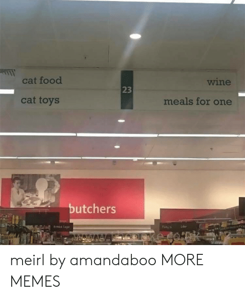 cat food: cat food  wine  23  cat toys  meals for one  butchers meirl by amandaboo MORE MEMES