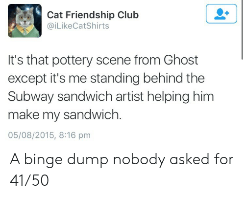 binge: Cat Friendship Club  @iLikeCatShirts  It's that pottery scene from Ghost  except it's me standing behind the  Subway sandwich artist helping him  make my sandwich.  05/08/2015, 8:16 pm A binge dump nobody asked for 41/50