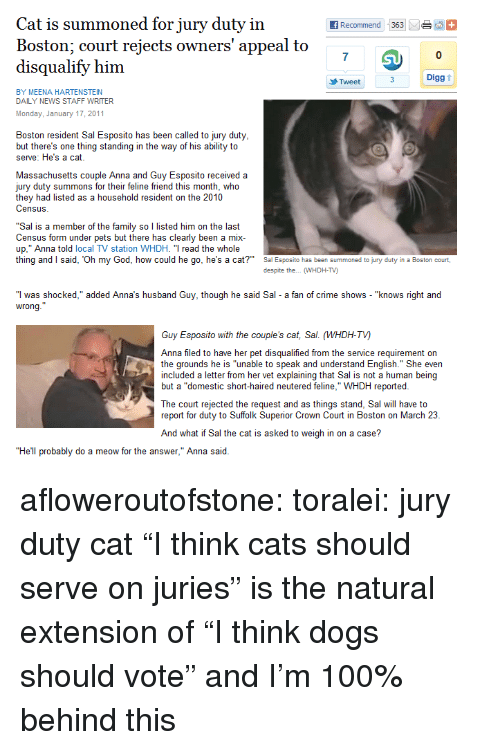 """A Letter: Cat is summoned for jury duty in  Boston: court reiects owners' appeal to  disqualify him  7  0  Digg t  Tweet  BY MEENA HARTENSTEIN  DAILY NEWS STAFF WRITER  Monday, January 17, 2011  Boston resident Sal Esposito has been called to jury duty  but there's one thing standing in the way of his ability to  serve: He's a cat  Massachusetts couple Anna and Guy Esposito received a  jury duty summons for their feline friend this month, who  they had listed as a household resident on the 2010  Census  """"Sal is a member of the family so l listed him on the last  Census form under pets but there has clearly been a mix  up,"""" Anna told local TV station WHDH. """"T read the whole  thing and said, Oh my God, how could he go, he's a cat?  Sa Esposito has been summoned to jury duty in a Boston court,  despite the... WHDH-TV)  """"I was shocked,"""" added Anna's husband Guy, though he said Sal a fan of crime shows - """"knows right and  wrong  Guy Esposito with the couple's cat, Sal. (WHDH-TV)  Anna filed to have her pet disqualified from the service requirement on  the grounds he is """"unable to speak and understand English."""" She even  included a letter from her vet explaining that Sal is not a human being  but a """"domestic short-haired neutered feline,"""" WHDH reported  beingl  ut a domestic  The court rejected the request and as things stand, Sal will have to  report for duty to Suffolk Superior Crown Court in Boston on March 23  And what if Sal the cat is asked to weigh in on a case?  """"He'll probably do a meow for the answer,"""" Anna said afloweroutofstone:  toralei: jury duty cat  """"I think cats should serve on juries"""" is the natural extension of """"I think dogs should vote"""" and I'm 100% behind this"""