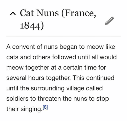 nuns: Cat Nuns (France,  1844)  A convent of nuns began to meow like  cats and others followed until all would  meow together at a certain time for  several hours together. This continued  until the surrounding village called  soldiers to threaten the nuns to stop  their singing.8