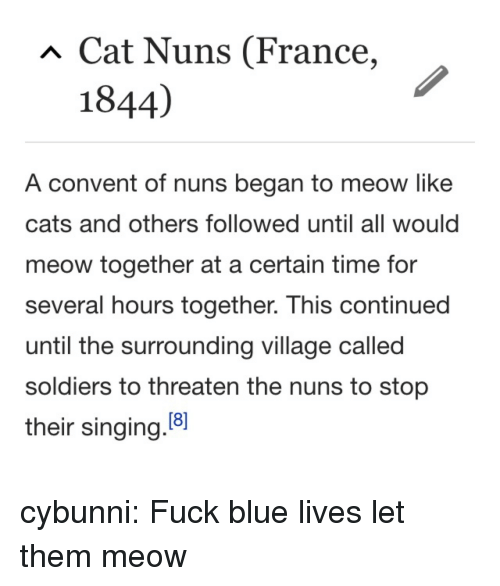 nuns: Cat Nuns (France,  1844)  A convent of nuns began to meow like  cats and others followed until all would  meow together at a certain time for  several hours together. This continued  until the surrounding village called  soldiers to threaten the nuns to stop  their singing.8 cybunni: Fuck blue lives let them meow