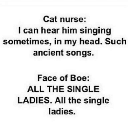 Single Ladie: Cat nurse:  I can hear him singing  sometimes, in my head. Such  ancient songs.  Face of Boe:  ALL THE SINGLE  LADIES. All the single  ladies.