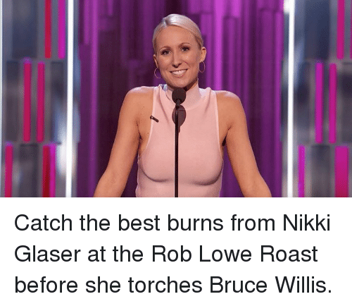 rob lowe: Catch the best burns from Nikki Glaser at the Rob Lowe Roast before she torches Bruce Willis.
