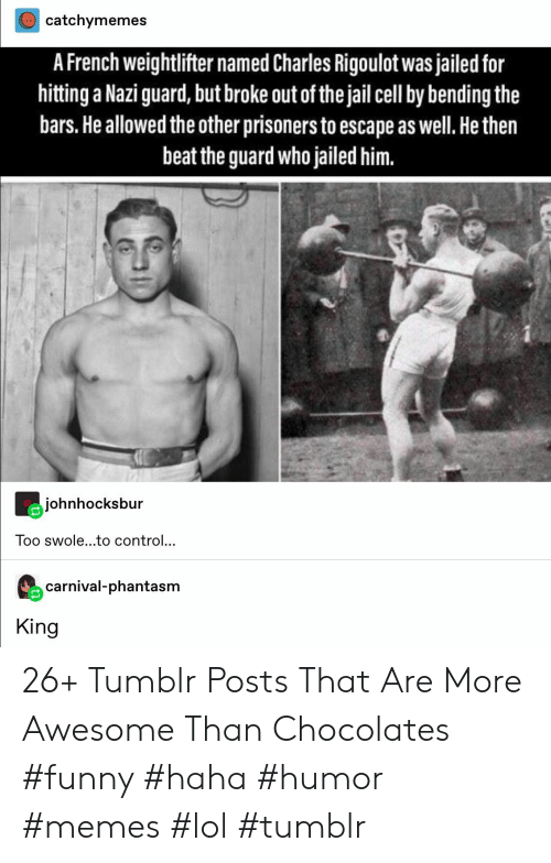 Memes Lol: catchymemes  A French weightlifter named Charles Rigoulot was jailed for  hitting a Nazi guard, but broke out of the jail cell by bending the  bars.He allowed the other prisoners to escape as well. He then  beat the guard who jailed him.  johnhocksbur  Too swole...to control...  carnival-phantasm  King 26+ Tumblr Posts That Are More Awesome Than Chocolates #funny #haha #humor #memes #lol #tumblr