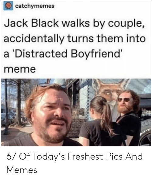 Meme, Memes, and Black: catchymemes  Black walks by couple,  turns them into  Jack  accidentally  a Distracted Boyfriend  meme 67 Of Today's Freshest Pics And Memes