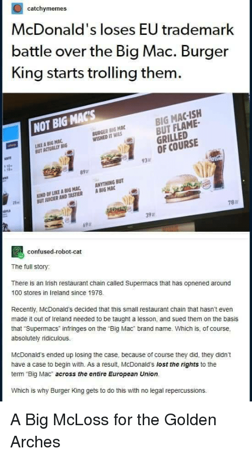 """Trolling: catchymemes  McDonald's loses EU trademark  battle over the Big Mac. Burger  King starts trolling them  BIG MAC-ISH  BUT FLAME-  GRILLED  OF COURSE  NOT BIG MACs  BURGER BIG MAC  WISHED IT WAS  IKE A BIG MAC  UT ACTUALLY BIG  必  93  89  KIND OF LIKE A BIG MAC, ANYTHING BUT  UT JUICIER AND TASTIER A BIG MAC  25  787  39a  69  confused-robot-cat  The full story  There is an Irish restaurant chain called Supermacs that has opnened around  100 stores in Ireland since 1978  Recently, McDonald's decided that this small restaurant chain that hasn't even  made it out of Ireland needed to be taught a lesson, and sued them on the basis  that Supermacs infringes on the """"Big Mac brand name. Which is, of course,  absolutely ridiculous.  McDonald's ended up losing the case, because of course they did, they didn't  have a case to begin with. As a result, McDonald's lost the rights to the  term Big Mac across the entire European Union.  Which is why Burger King gets to do this with no legal repercussions. A Big McLoss for the Golden Arches"""