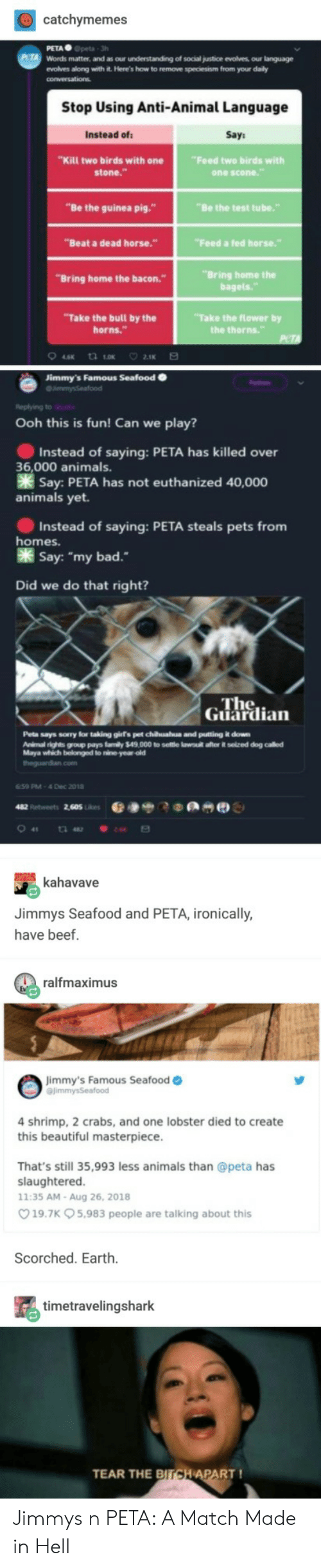 """horns: catchymemes  PETA Gpeta 3h  Words matter, and as our understanding of social justice evolves our language  evolves along with it. Here's how to remove speciesism from your daily  Stop Using Anti-Animal Language  Instead of  Say  """"Kill two birds with one  stone.""""  Feed two birds with  one scone  """"Be the guinea pig.""""  """"Be the test tube.""""  """"Beat a dead horse.""""  Feed a fed horse.""""  """"Bring home the  bagels.  """"Bring home the bacon.  Take the bull by the  horns.""""  """"Take the flower by  Jimmy's Famous Seafood  Ooh this is fun! Can we play?  Instead of saying: PETA has killed over  Say: PETA has not euthanized 40,000  Instead of saying: PETA steals pets from  Say: """"my bad.  36,000 animals.  animals yet.  homes.  Did we do that right?  ne  Guardian  Peta says sorry lor taking girs pet chuahua and putting it down  Animal rights group pays famly $49,000 to seltle lawsutl after it selzed dog called  Maya which belonged to nine year old  theguardian.com  659 PM-4 Dec 2018  kahavave  Jimmys Seafood and PETA, ironically  have beef.  ralfmaximus  mmy's Famous Seafood o  4 shrimp, 2 crabs, and one lobster died to create  this beautiful masterpiece  That's still 35,993 less animals than @peta has  slaughtered  11:35 AM-Aug 26, 2018  19.7K 5,983 people are talking about this  Scorched. Earth  timetravelingshark  TEAR THE  PART! Jimmys n PETA: A Match Made in Hell"""
