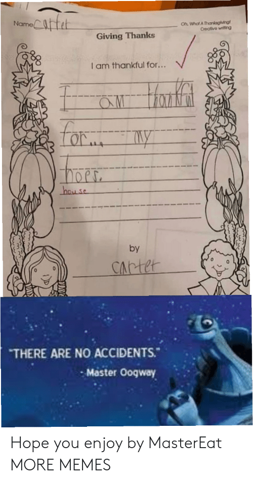 Accidents: Catet  Oh What A Thankagiving  Creative witing  Name  Giving Thanks  I am thankful for...  aw Hanfat  Lor  hay se  by  CArter  THERE ARE NO ACCIDENTS.  Master Ooqway Hope you enjoy by MasterEat MORE MEMES