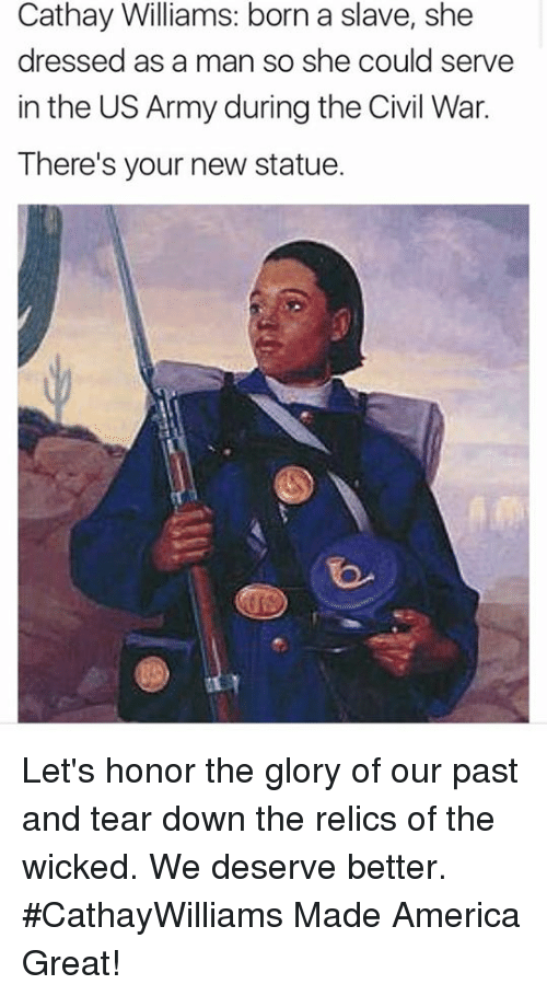 America, Memes, and Army: Cathay Williams: born a slave, she  dressed as a man so she could serve  in the US Army during the Civil War.  There's your new statue. Let's honor the glory of our past and tear down the relics of the wicked. We deserve better. #CathayWilliams Made America Great!