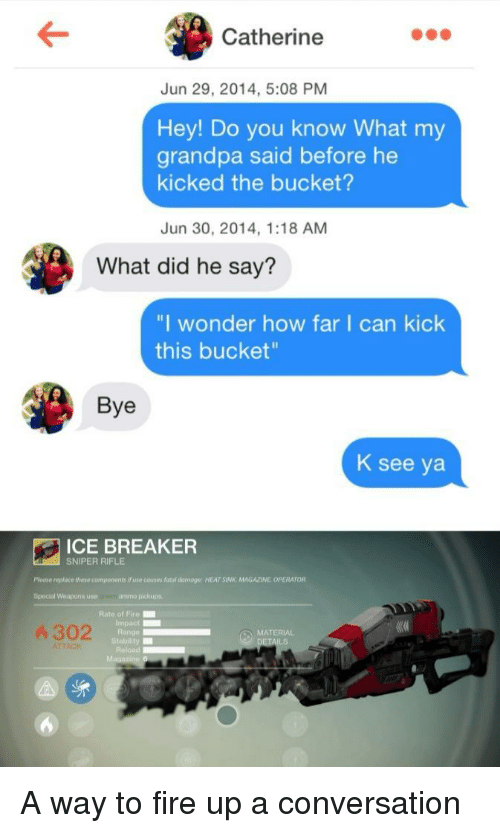 "breaker: Catherine  Jun 29, 2014, 5:08 PM  Hey! Do you know What my  grandpa said before he  kicked the bucket?  Jun 30, 2014, 1:18 AM  What did he say?  ""I wonder how far I can kick  this bucket  Bye  K see ya  ICE BREAKER  SNIPER RIFLE  Please replace theve components if use couses fatol amoge: HEAT SINK MAGAZINE OPERATOR  Special Weapons use  re ammo pickups  Rate of Fire  Impact  Range  Stability  Reload  4 302  MATERIAL A way to fire up a conversation"
