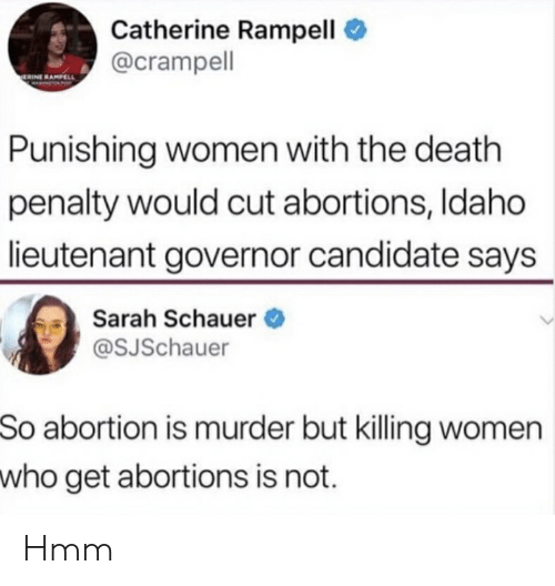 Abortion, Death, and Women: Catherine Rampell  @crampell  ERINE RAMPELL  Punishing women with the death  penalty would cut abortions, Idaho  lieutenant governor candidate says  Sarah Schauer  @SJSchauer  So abortion is murder but killing women  who get abortions is not. Hmm
