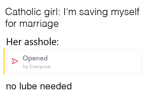 lube: Catholic girl: I'm saving myself  for marriage  Her asshole:  Opened  by Everyone no lube needed