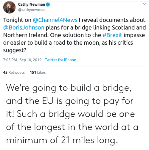Iphone, Newman, and Twitter: Cathy Newman  @cathynewman  Tonight on @Channel4News I reveal documents about  @BorisJohnson plans for a bridge linking Scotland and  Northern Ireland. One solution to the #Brexit impasse  or easier to build a road to the moon, as his critics  suggest?  7:05 PM Sep 10, 2019 Twitter for iPhone  151 Likes  45 Retweets We're going to build a bridge, and the EU is going to pay for it! Such a bridge would be one of the longest in the world at a minimum of 21 miles long.