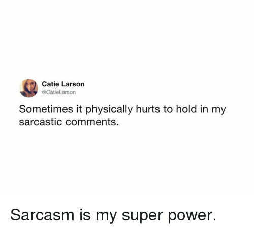 super power: Catie Larson  @CatieLarson  Sometimes it physically hurts to hold in my  sarcastic comments. Sarcasm is my super power.