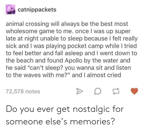 "Waves: catnippackets  animal crossing will always be the best most  wholesome game to me. once I was up super  late at night unable to sleep because I felt really  sick and I was playing pocket camp while I tried  to feel better and fall asleep and I went down to  the beach and found Apollo by the water and  he said ""can't sleep? you wanna sit and listen  to the waves with me?"" and I almost cried  72,578 notes Do you ever get nostalgic for someone else's memories?"