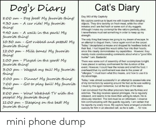 "Make My: Cat's Diary  Dog's Diary  Day 983 of My Captivity  Dog food! My favorite thing!  A car ride! My favorite  8:00 am  My captors continue to taunt me with bizarre littie dangling  objects. They dine lavishly on fresh meat, while the other  inmates and I are fed hash or some sort of dry nuggets.  Although I make my contempt for the rations perfectly clear,  I nevertheiess must eat something in order to keep up my  strength.  9:30 am  thing!  A walk in the park! My  9:40 am  favorite thing!  10:30 am - Got rubbed and petted! My  favorite thing!  12:00 pm - Milk bones! My favorite  thing!  1:00 pm - Played in the yard! My  favorite thing!  3:00 pm - Wagged my tail My favorite  thing!  The only thing that keeps me going is my dream of escape. In  an attempt to disgust them, I once again vomit on the carpet.  Today i decapitated a mouse and dropped its headless body at  their feet. I had hoped this would strike fear into their hearts,  since this clearly demonstrates my capabilities. However, they  merely made condescending comments about what a ""good litle  hunter"" I am. Bastards!  There was some sort of assembly of their accomplices tonight.  I was placed in solitary confinement for the duration of the  event. However, I could hear the noises and smell the food. I  overheard that my confinement was due to the power of  ""allergies."" I must learn what this means, and how to use it to  my advantage.  Today I was almost successful in an attempt to assassinate one  of my tormentors by weaving around his feet as he was walking.  I must try this again tomorrow, but at the top of the stairs.  I am convinced that the other prisoners here are flunkies and  snitches. The dog receives special privileges. He is regularly  released, and seems to be more than willing to return. He is  obviously retarded. The bird must be an informant. I observe  him communicating with the guards regularly. I am certain that  he reports my every move. My captors have arranged protective  custody for him in an elevated cell, so he is safe... for now.  Dinner! My favorite thing!  5:00 pm  7:00 pm - Got to play balll My favorite  thing!  8:00 pm - Wow! Watched TV with the  people! My favorite thing!  11:00 pm - Sleeping on the bed! My  favorite thing! mini phone dump"