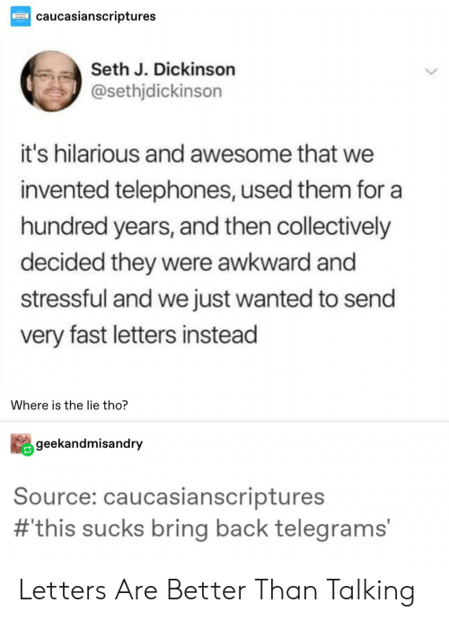 Dickinson: caucasianscriptures  Seth J. Dickinson  @sethjdickinson  it's hilarious and awesome that we  invented telephones, used them for a  hundred years, and then collectively  decided they were awkward and  stressful and we just wanted to send  very fast letters instead  Where is the lie tho?  geekandmisandry  Source: caucasianscriptures  #this sucks bring back telegrams' Letters Are Better Than Talking
