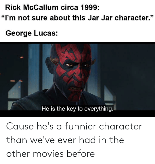 Ever Had: Cause he's a funnier character than we've ever had in the other movies before