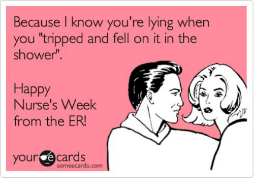 """Some Ecard: cause know you're lying when  you """"tripped and fell on it in the  shower""""  Happy  Nurse's Week  from the ER!  your e cards  some ecards, com"""