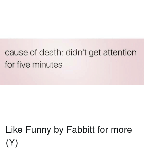 Attentation: cause of death: didn't get attention  for five minutes Like Funny by Fabbitt  for more (Y)
