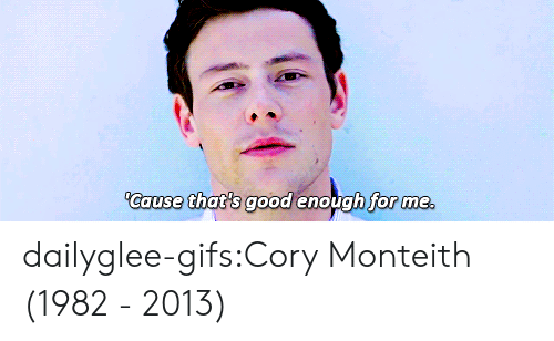 Thats Good: Cause that's good enough for me dailyglee-gifs:Cory Monteith (1982 - 2013)