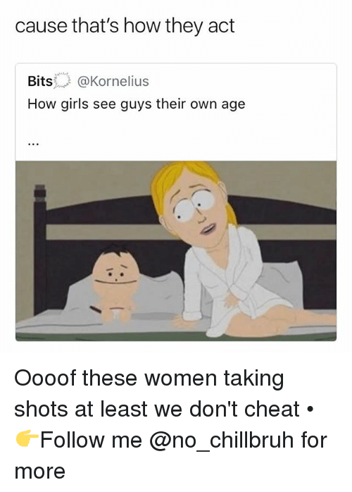 Funny, Girls, and Women: cause that's how they act  Bits..- @Kornelius  How girls see guys their own age Oooof these women taking shots at least we don't cheat • 👉Follow me @no_chillbruh for more