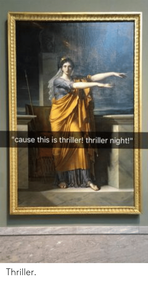 """Thriller, This, and This Is: cause this is thriller! thriller night!"""" Thriller."""