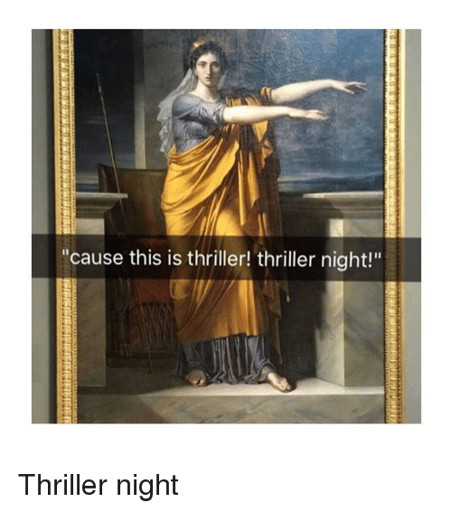 """Thriller, Classical Art, and This: """"cause this is thriller! thriller night!"""" Thriller night"""