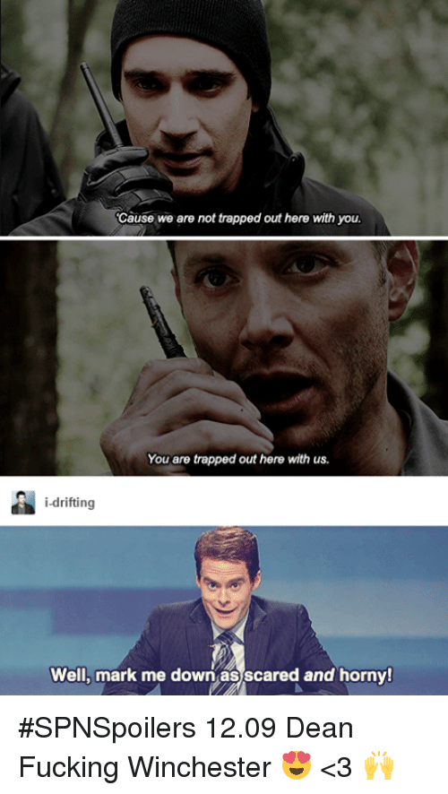 Hornys: Cause we are not trapped out here with you.  You are trapped out here with us.  i-drifting  Well, mark me down as scared and horny! #SPNSpoilers 12.09  Dean Fucking Winchester 😍 <3  🙌