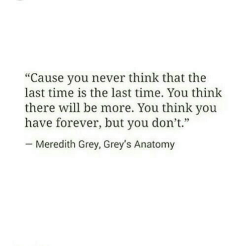 "you-think-you: ""Cause you never think that the  last time is the last time. You think  there will be more. You think you  have forever, but you don't""  Meredith Grey, Grey's Anatomy"