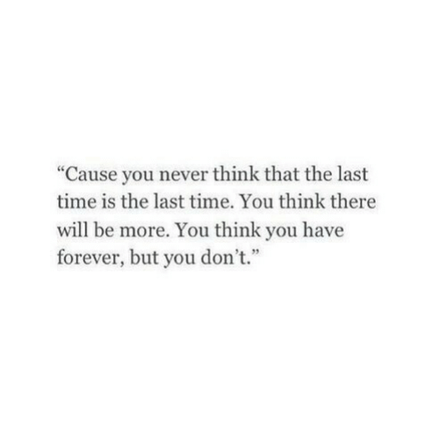 "you-think-you: ""Cause you never think that the last  time is the last time. You think there  will be more. You think you have  forever, but you don't."""