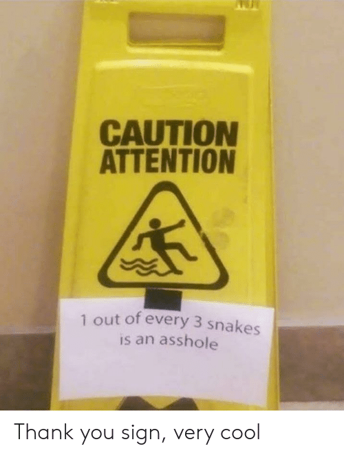 caution: CAUTION  ATTENTION  1 out of every 3 snakes  is an asshole Thank you sign, very cool