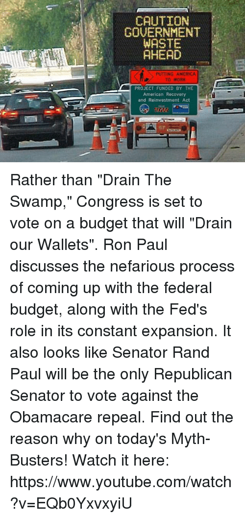 """drain-the-swamp: CAUTION  GOVERNMENT  WASTE  AHEAD  PUTTING AMERICA  TO WORK  PROJECT FUNDED BY THE  American Recovery  and Reinvestment Act  GR Rather than """"Drain The Swamp,"""" Congress is set to vote on a budget that will """"Drain our Wallets"""". Ron Paul discusses the nefarious process of coming up with the federal budget, along with the Fed's role in its constant expansion. It also looks like Senator Rand Paul will be the only Republican Senator to vote against the Obamacare repeal. Find out the reason why on today's Myth-Busters!  Watch it here: https://www.youtube.com/watch?v=EQb0YxvxyiU"""