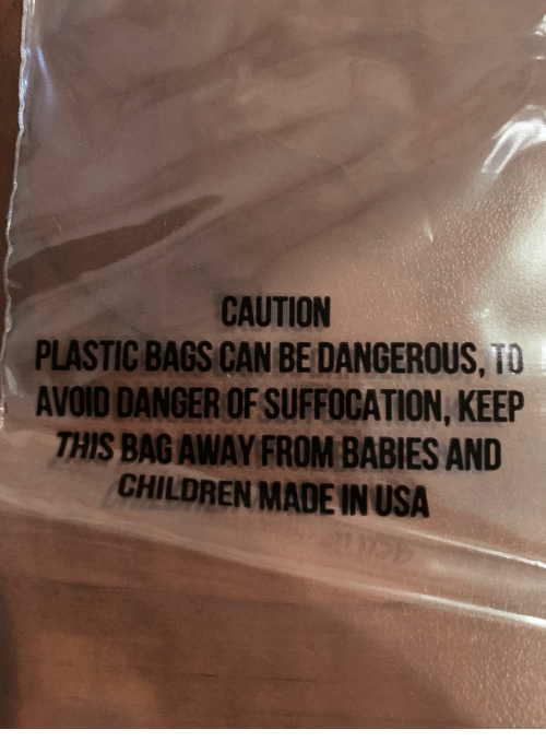 Danger Of: CAUTION  PLASTIC BAGS CAN BE DANGEROUS, TO  AVOID DANGER OF SUFFOCATION, KEEP  THIS BAGAWAY FROM BABIES AND  CHILDREN MADE IN USA