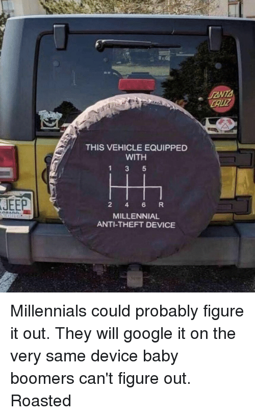 Theft: CAUZ  THIS VEHICLE EQUIPPED  WITH  JEEP  2 4 6 R  MILLENNIAL  ANTI-THEFT DEVICE Millennials could probably figure it out. They will google it on the very same device baby boomers can't figure out. Roasted