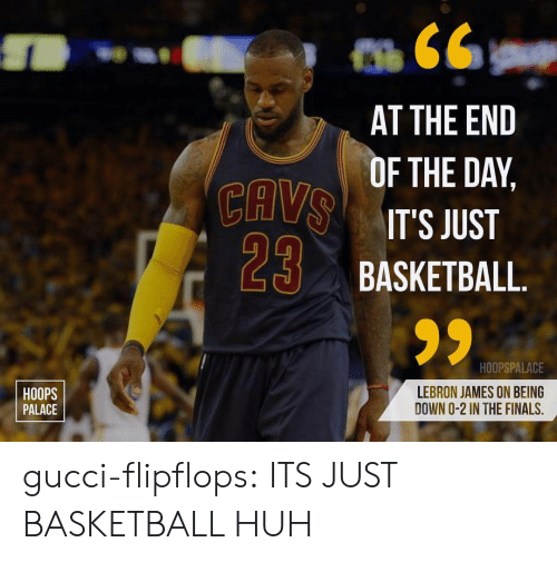 Basketball, Finals, and Gucci: CAV  29  AT THE END  F THE DAY,  IT'S JUST  BASKETBALL  HOOPS  PALACE  HOOPSPALACE  LEBRON JAMES ON BEING  DOWN O-2 IN THE FINALS, gucci-flipflops:  ITS JUST BASKETBALL HUH