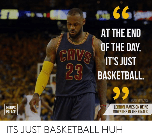 Basketball, Finals, and Huh: CAV  29  AT THE END  F THE DAY,  IT'S JUST  BASKETBALL  HOOPS  PALACE  HOOPSPALACE  LEBRON JAMES ON BEING  DOWN O-2 IN THE FINALS, ITS JUST BASKETBALL HUH