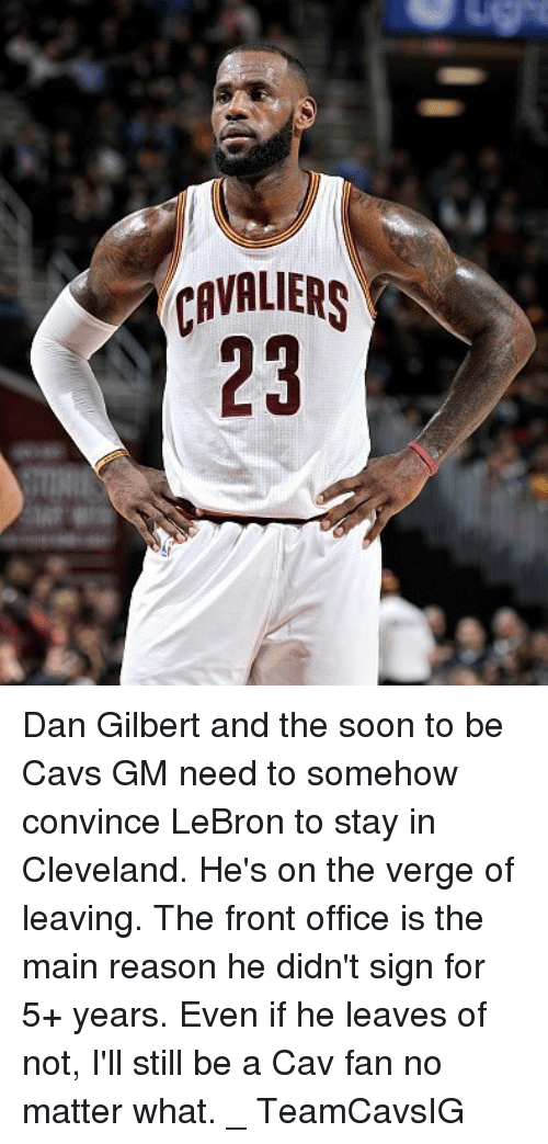 Cavs, Memes, and Soon...: CAVALS  23 Dan Gilbert and the soon to be Cavs GM need to somehow convince LeBron to stay in Cleveland. He's on the verge of leaving. The front office is the main reason he didn't sign for 5+ years. Even if he leaves of not, I'll still be a Cav fan no matter what. _ TeamCavsIG