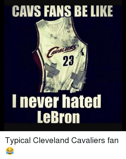 cavs fan: CAVS FANS BE LIKE  23  I never hated  LeBron Typical Cleveland Cavaliers fan 😂