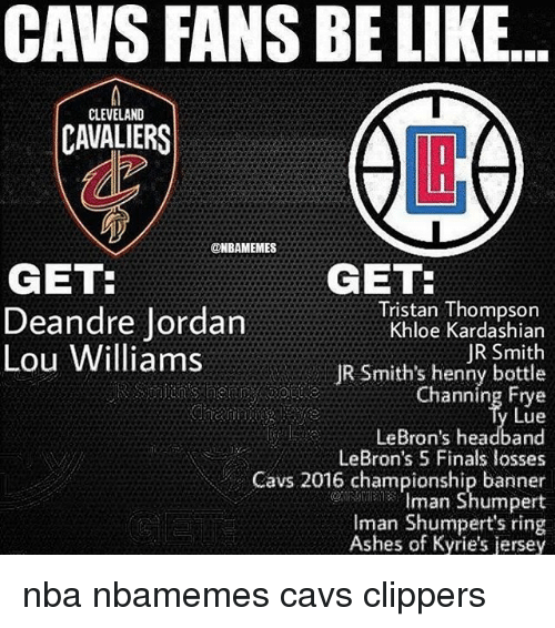 Cleveland Cavaliers: CAVS FANS BE LIKE...  CLEVELAND  CAVALIERS  LB  @NBAMEMES  GET:  Deandre Jordan  Lou Williams  GET  Tristan Thompson  Khloe Kardashian  JR Smith  JR Smith's henny bottle  Channing Frye  Lue  LeBron's headband  LeBron's 5 Finals losses  Cavs 2016 championship banner  Iman Shumpert  Iman Shumpert's ring  Ashes of Kyrie's jersey nba nbamemes cavs clippers