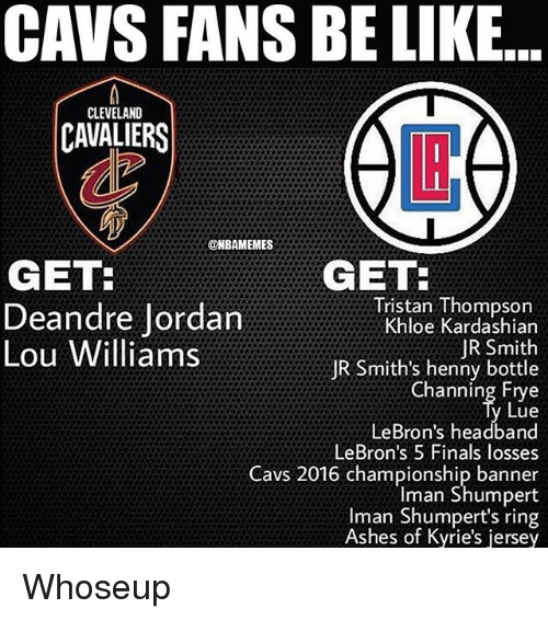 Cleveland Cavaliers: CAVS FANS BE LIKE  CLEVELAND  CAVALIERS  LI  @HBAMEMES  GET  GET  Deandre Jordan  Lou Williams  Tristan Thompson  Khloe Kardashian  JR Smith  JR Smith's henny bottle  Channing Etye  Lue  LeBron's headband  LeBron's 5 Finals losses  Cavs 2016 championship banner  Iman Shumpert  Iman Shumpert's ring  Ashes of Kyrie's jersey Whoseup