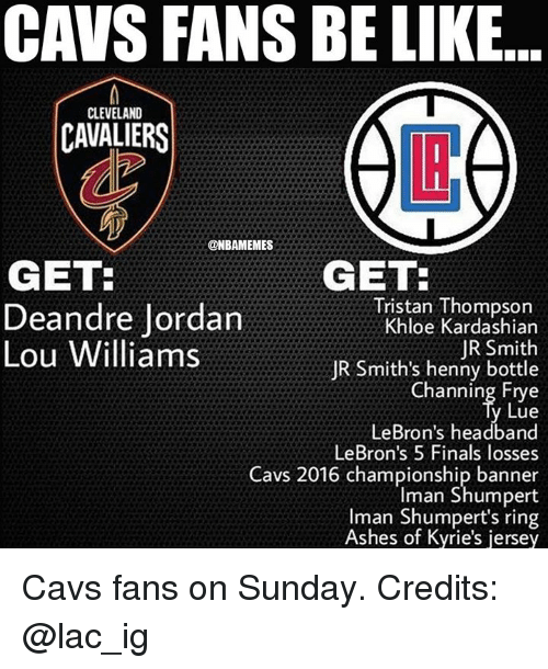 Cleveland Cavaliers: CAVS FANS BE LIKE..  CLEVELAND  CAVALIERS  @NBAMEMES  GET  GET:  Tristan Thompson  Khloe Kardashian  JR Smith  JR Smith's henny bottle  Channing Frye  Lue  LeBron's headband  LeBron's 5 Finals losses  Cavs 2016 championship banner  Iman Shumpert  man Shumpert's ring  Ashes of Kyrie's jersey  Deandre Jordan  Lou Williams Cavs fans on Sunday. Credits: @lac_ig